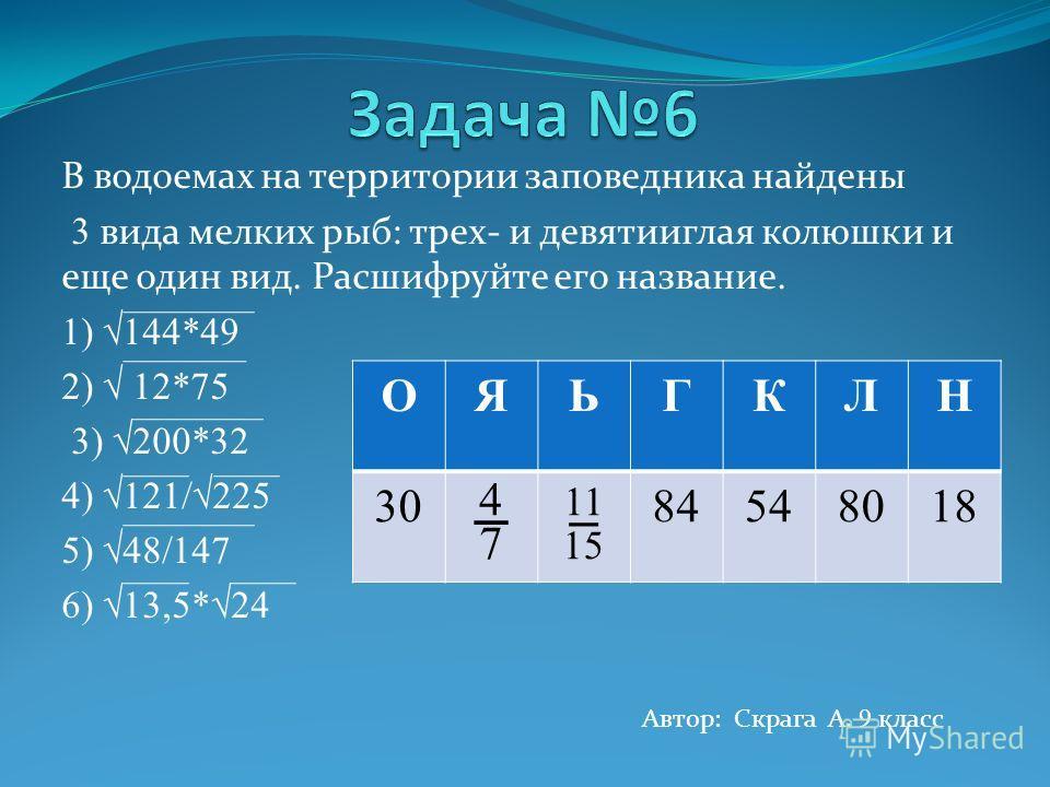 В водоемах на территории заповедника найдены 3 вида мелких рыб: трех- и девятииглая колюшки и еще один вид. Расшифруйте его название. 1) 144*49 2) 12*75 3) 200*32 4) 121/225 5) 48/147 6) 13,5*24 Автор: Скрага А. 9 класс ОЯЬГКЛН 30 4 7 11 15 84548018