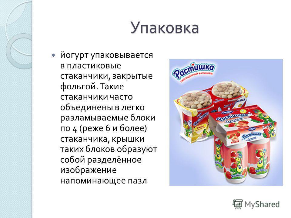 Упаковка йогурт упаковывается в пластиковые стаканчики, закрытые фольгой. Такие стаканчики часто объединены в легко разламываемые блоки по 4 ( реже 6 и более ) стаканчика, крышки таких блоков образуют собой разделённое изображение напоминающее пазл