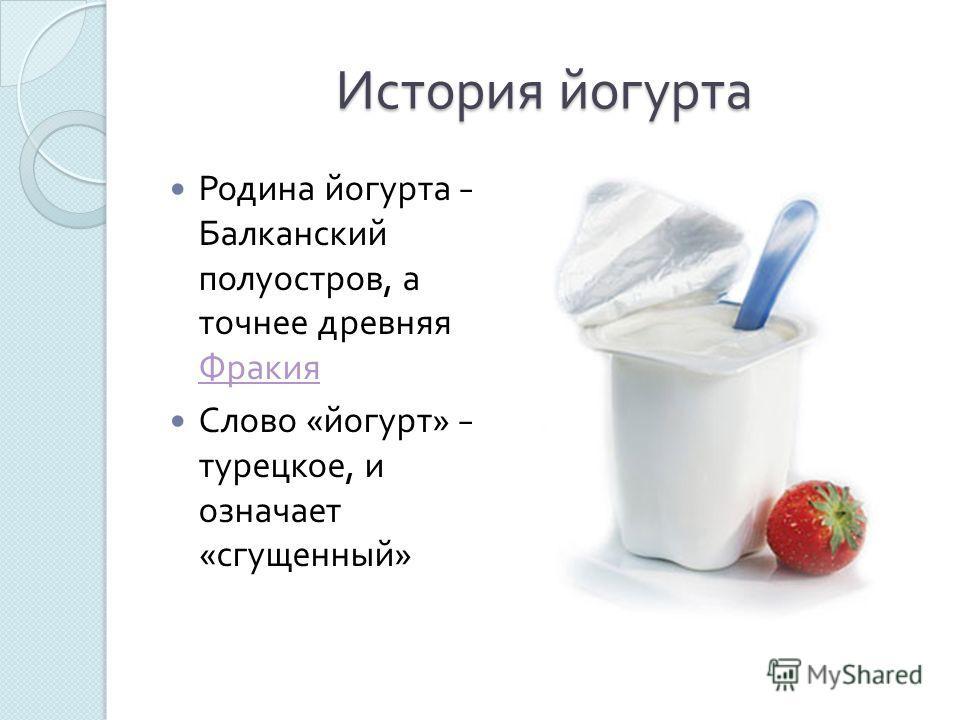 История йогурта Родина йогурта Балканский полуостров, а точнее древняя Фракия Фракия Слово « йогурт » турецкое, и означает « сгущенный »