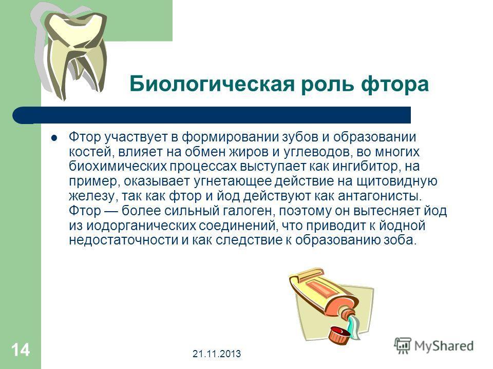 21.11.2013 14 Биологическая роль фтора Фтор участвует в формировании зубов и образовании костей, влияет на обмен жиров и углеводов, во многих биохимических процессах выступает как ингибитор, на пример, оказывает угнетающее действие на щитовидную желе