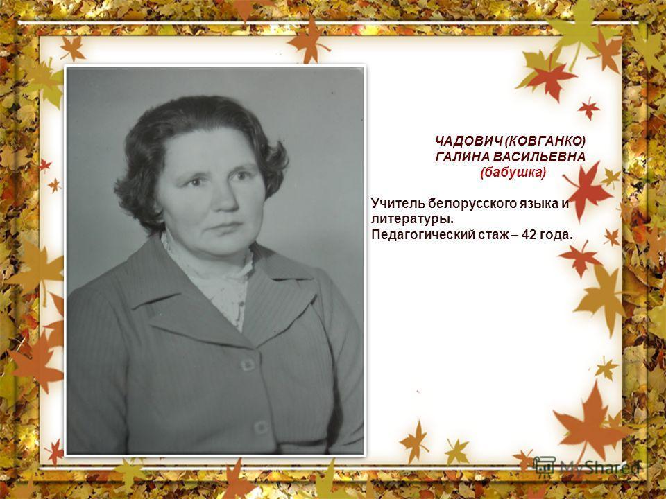ЧАДОВИЧ (КОВГАНКО) ГАЛИНА ВАСИЛЬЕВНА (бабушка) Учитель белорусского языка и литературы. Педагогический стаж – 42 года.