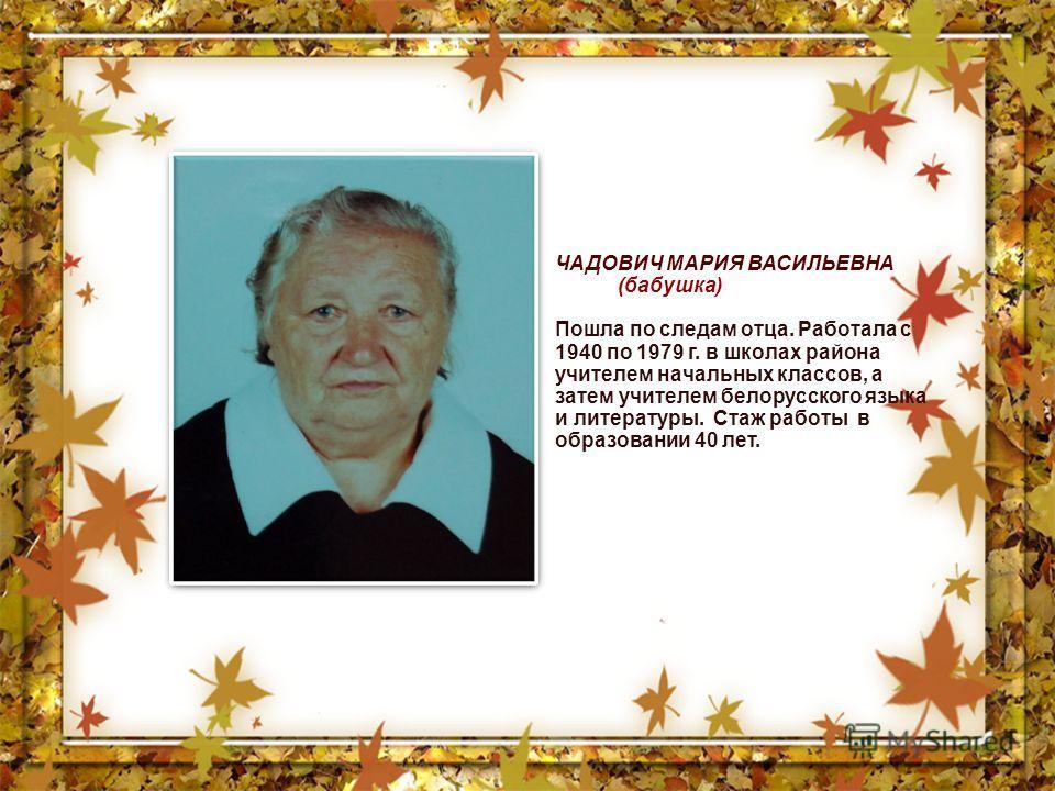 ЧАДОВИЧ МАРИЯ ВАСИЛЬЕВНА (бабушка) Пошла по следам отца. Работала с 1940 по 1979 г. в школах района учителем начальных классов, а затем учителем белорусского языка и литературы. Стаж работы в образовании 40 лет.