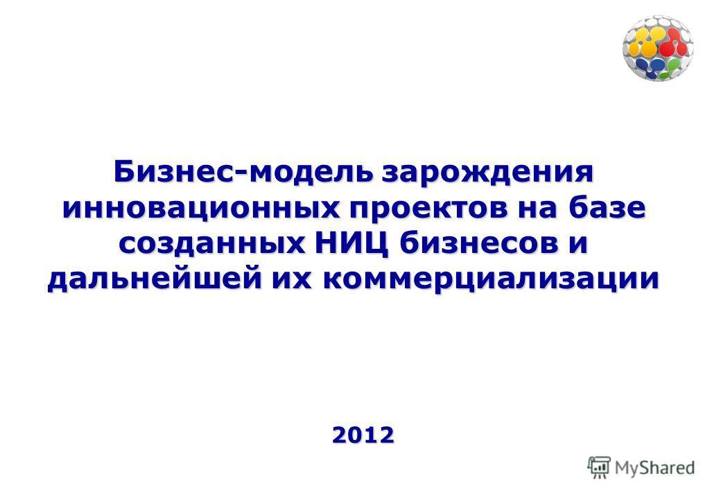 Бизнес-модель зарождения инновационных проектов на базе созданных НИЦ бизнесов и дальнейшей их коммерциализации 2012