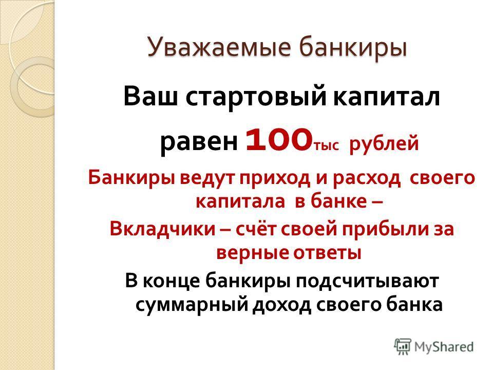 Уважаемые банкиры Уважаемые банкиры Ваш стартовый капитал равен 100 тыс рублей Банкиры ведут приход и расход своего капитала в банке – Вкладчики – счёт своей прибыли за верные ответы В конце банкиры подсчитывают суммарный доход своего банка