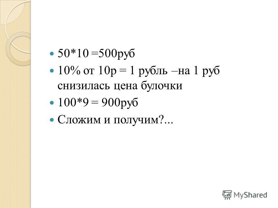 50*10 =500руб 10% от 10р = 1 рубль –на 1 руб снизилась цена булочки 100*9 = 900руб Сложим и получим?...