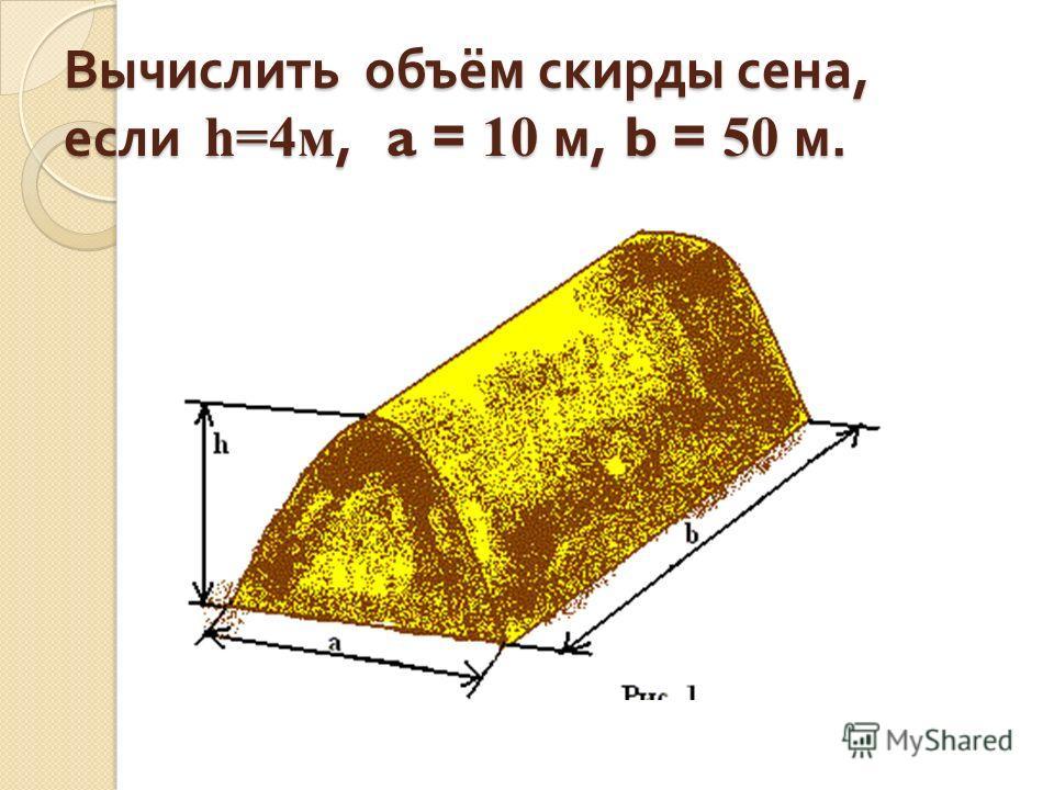 Вычислить объём скирды сена, если h=4м, a = 10 м, b = 50 м.