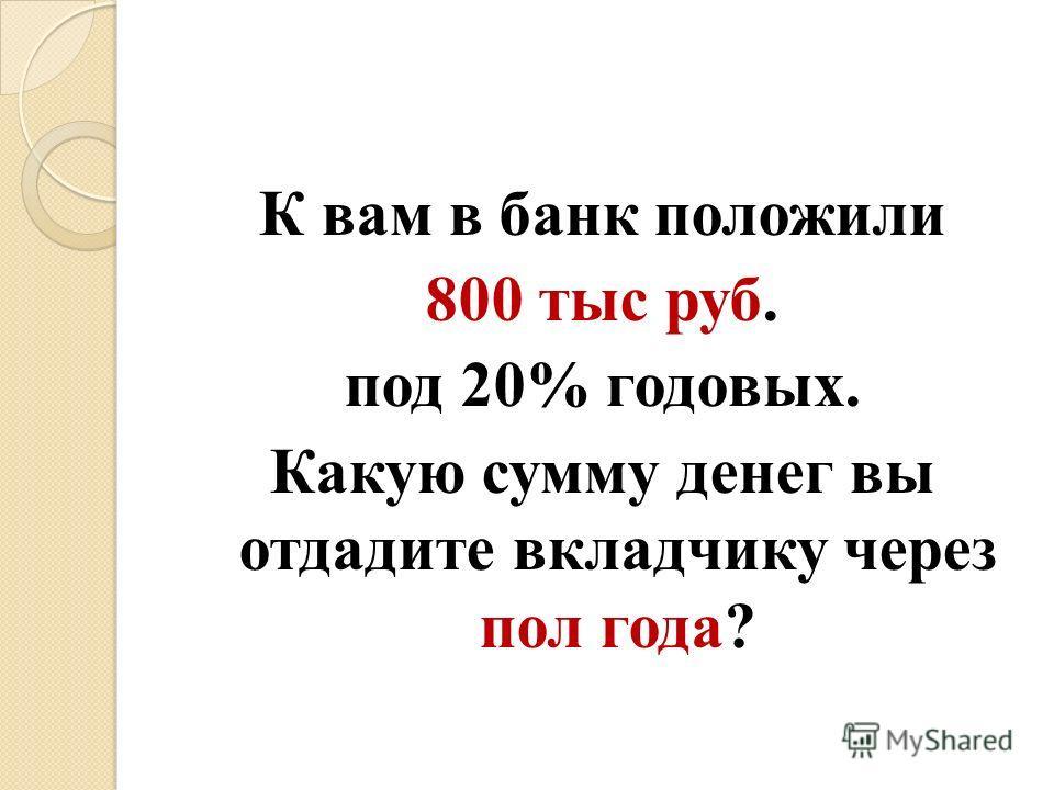 К вам в банк положили 800 тыс руб. под 20% годовых. Какую сумму денег вы отдадите вкладчику через пол года?