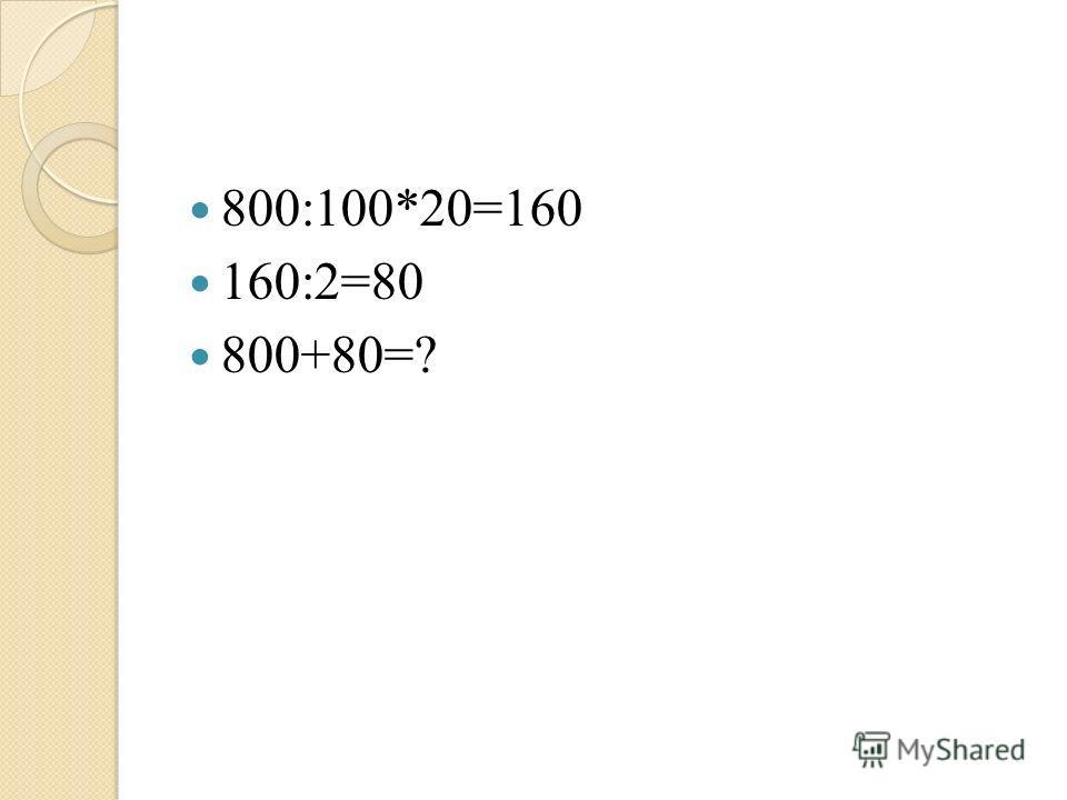 800:100*20=160 160:2=80 800+80=?