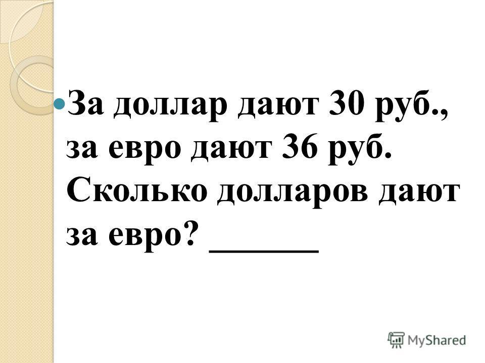 За доллар дают 30 руб., за евро дают 36 руб. Сколько долларов дают за евро? ______