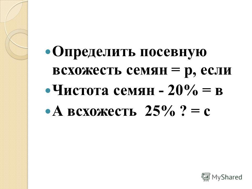 Определить посевную всхожесть семян = р, если Чистота семян - 20% = в А всхожесть 25% ? = с