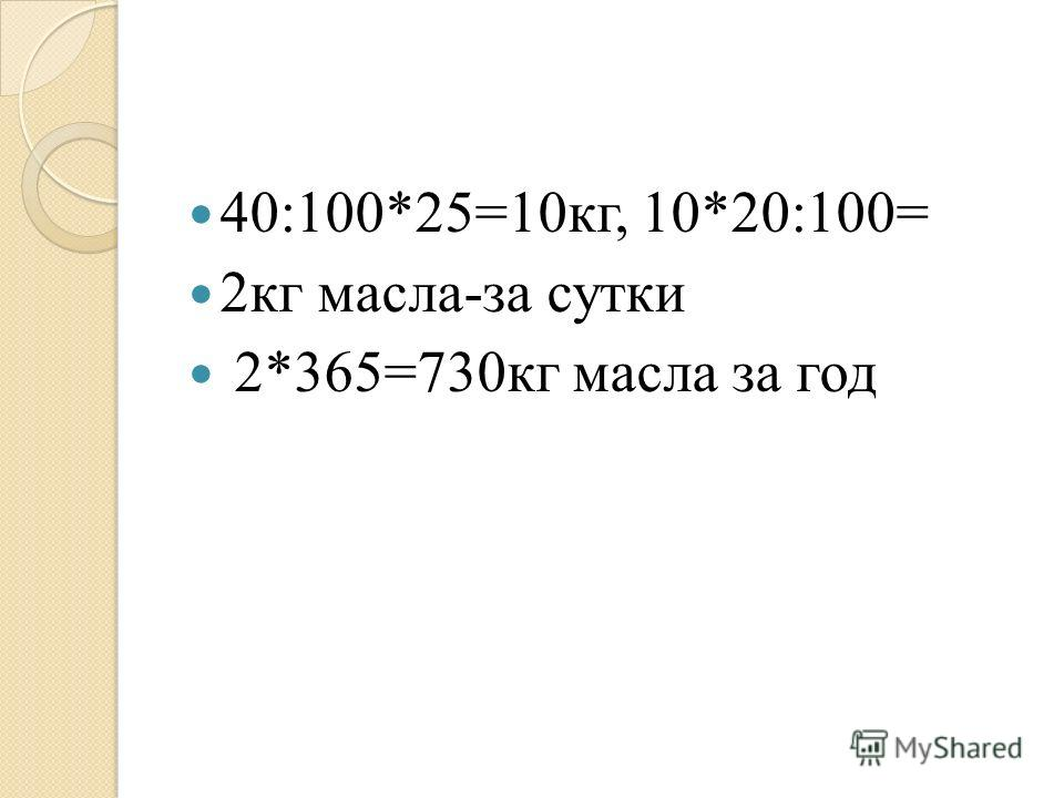40:100*25=10кг, 10*20:100= 2кг масла-за сутки 2*365=730кг масла за год