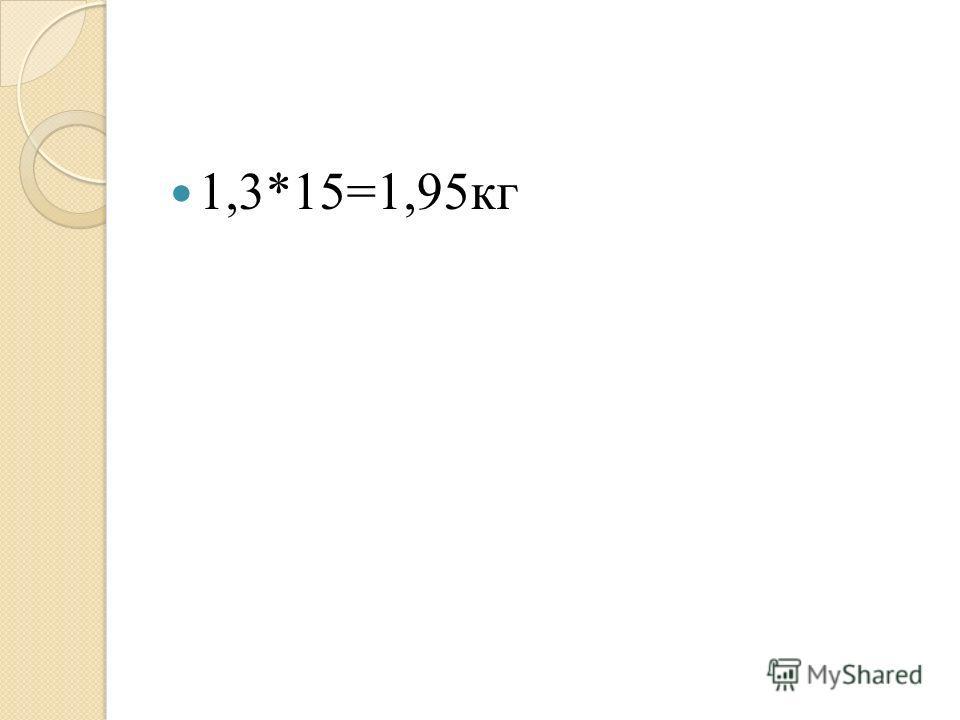 1,3*15=1,95кг