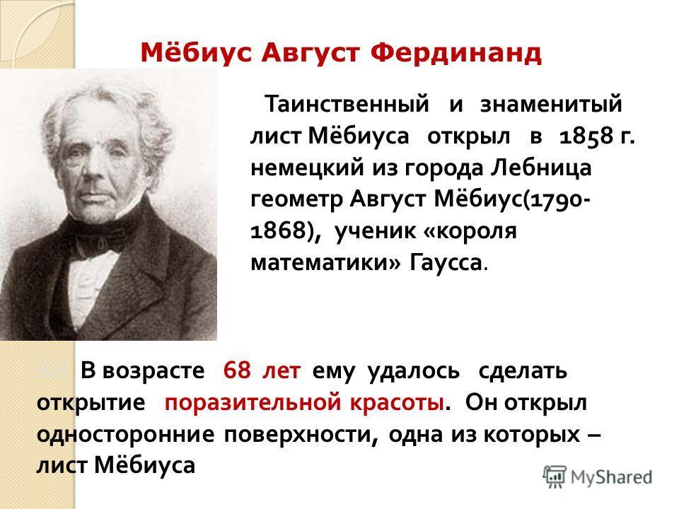 Таинственный и знаменитый лист Мёбиуса открыл в 1858 г. немецкий из города Лебница геометр Август Мёбиус (1790- 1868), ученик « короля математики » Гаусса. Мёбиус Август Фердинанд ВВ В возрасте 68 лет ему удалось сделать открытие поразительной красот