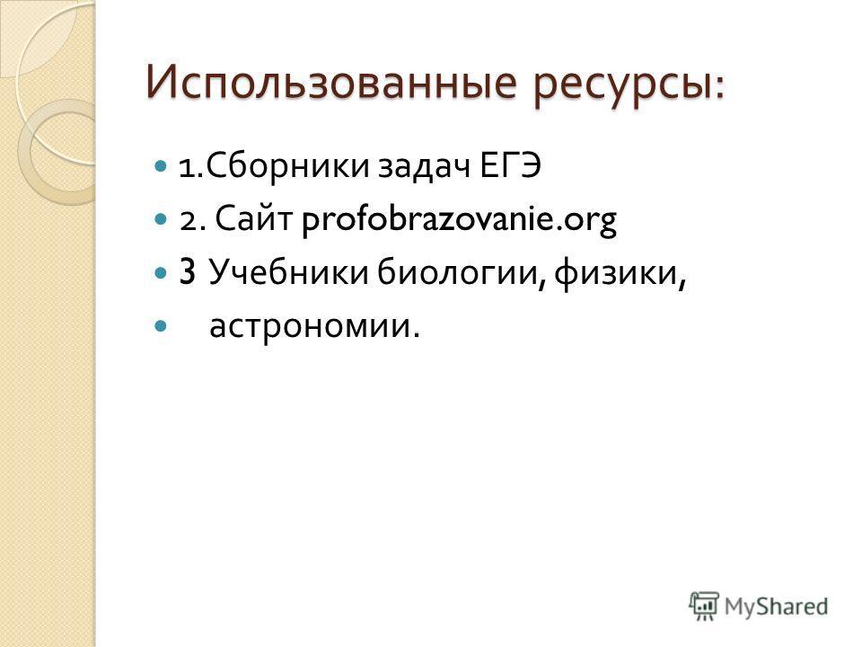 Использованные ресурсы : 1. Сборники задач ЕГЭ 2. Сайт profobrazovanie.org 3 Учебники биологии, физики, астрономии.