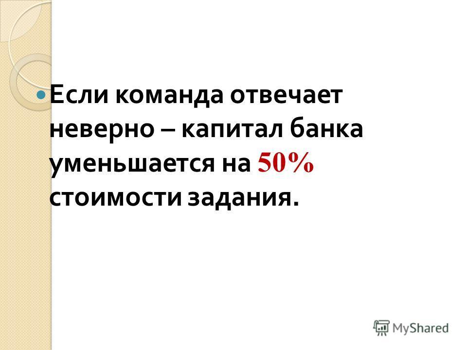 Если команда отвечает неверно – капитал банка уменьшается на 50% стоимости задания.