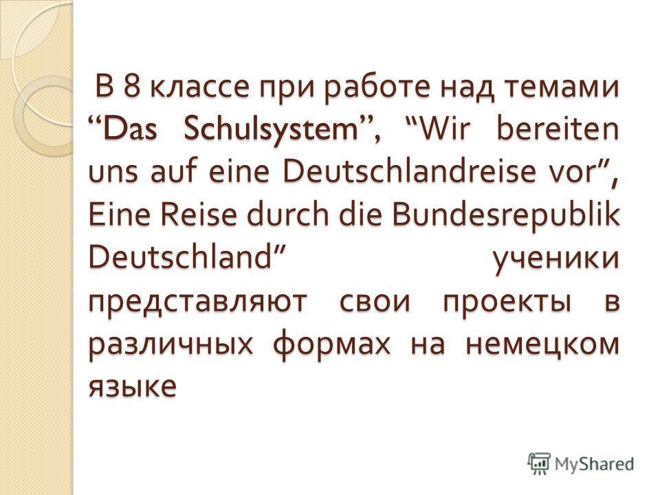 В 8 классе при работе над темами Das Schulsystem, Wir bereiten uns auf eine Deutschlandreise vor, Eine Reise durch die Bundesrepublik Deutschland ученики представляют свои проекты в различных формах на немецком языке В 8 классе при работе над темами