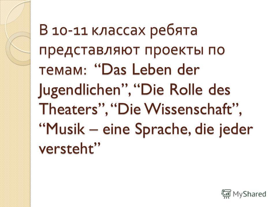 В 10-11 классах ребята представляют проекты по темам : Das Leben der Jugendlichen, Die Rolle des Theaters, Die Wissenschaft, Musik – eine Sprache, die jeder versteht