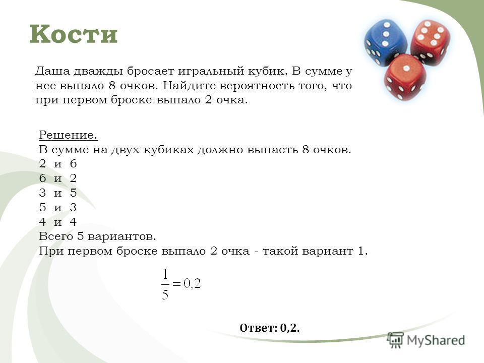 Кости Даша дважды бросает игральный кубик. В сумме у нее выпало 8 очков. Найдите вероятность того, что при первом броске выпало 2 очка. Решение. В сумме на двух кубиках должно выпасть 8 очков. 2 и 6 6 и 2 3 и 5 5 и 3 4 и 4 Всего 5 вариантов. При перв