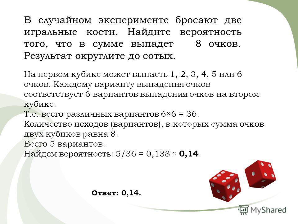 В случайном эксперименте бросают две игральные кости. Найдите вероятность того, что в сумме выпадет 8 очков. Результат округлите до сотых. На первом кубике может выпасть 1, 2, 3, 4, 5 или 6 очков. Каждому варианту выпадения очков соответствует 6 вари