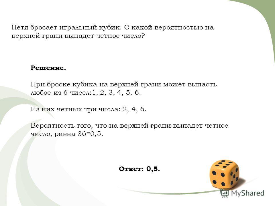 Петя бросает игральный кубик. С какой вероятностью на верхней грани выпадет четное число? Решение. При броске кубика на верхней грани может выпасть любое из 6 чисел:1, 2, 3, 4, 5, 6. Из них четных три числа: 2, 4, 6. Вероятность того, что на верхней