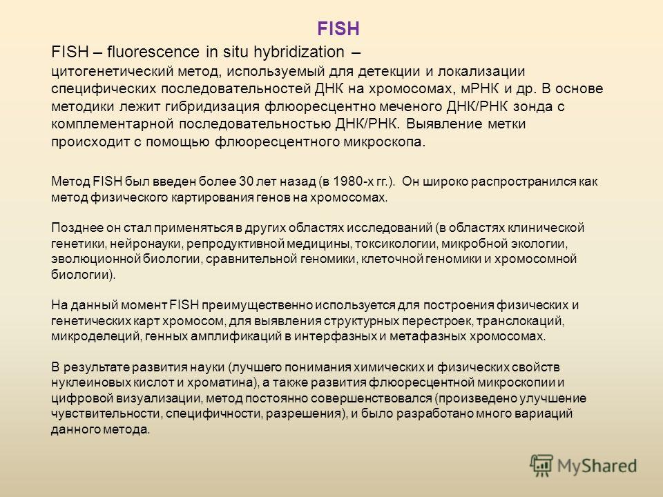 FISH – fluorescence in situ hybridization – цитогенетический метод, используемый для детекции и локализации специфических последовательностей ДНК на хромосомах, мРНК и др. В основе методики лежит гибридизация флюоресцентно меченого ДНК/РНК зонда с ко