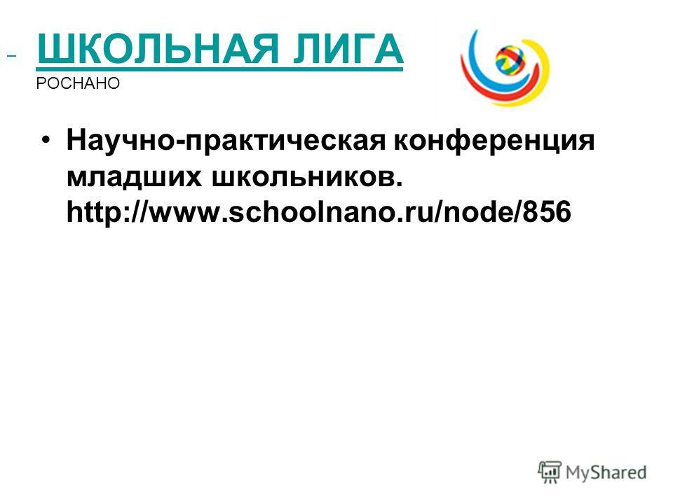 ШКОЛЬНАЯ ЛИГА ШКОЛЬНАЯ ЛИГА РОСНАНО Научно-практическая конференция младших школьников. http://www.schoolnano.ru/node/856