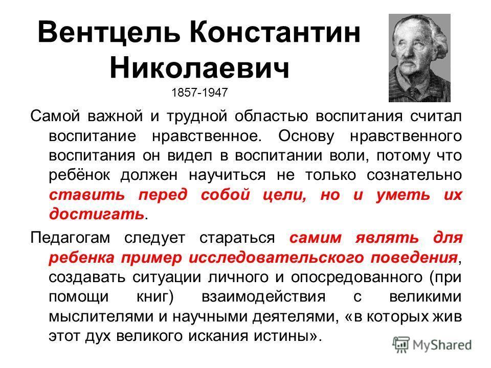 Вентцель Константин Николаевич 1857-1947 Самой важной и трудной областью воспитания считал воспитание нравственное. Основу нравственного воспитания он видел в воспитании воли, потому что ребёнок должен научиться не только сознательно ставить перед со