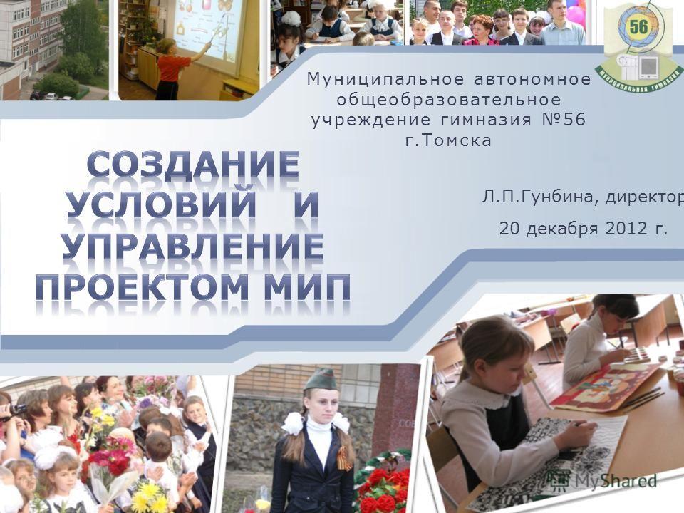 Л.П.Гунбина, директор Муниципальное автономное общеобразовательное учреждение гимназия 56 г.Томска 20 декабря 2012 г.