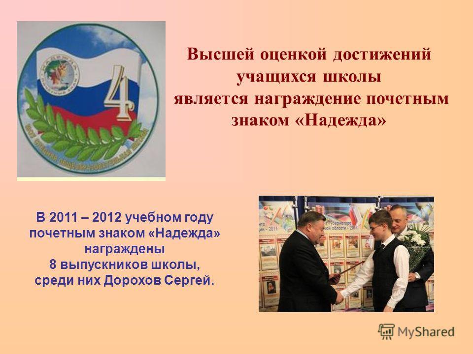 В 2011 – 2012 учебном году почетным знаком «Надежда» награждены 8 выпускников школы, среди них Дорохов Сергей. Высшей оценкой достижений учащихся школы является награждение почетным знаком «Надежда»