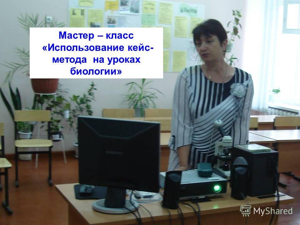 Мастер – класс «Использование кейс- метода на уроках биологии»