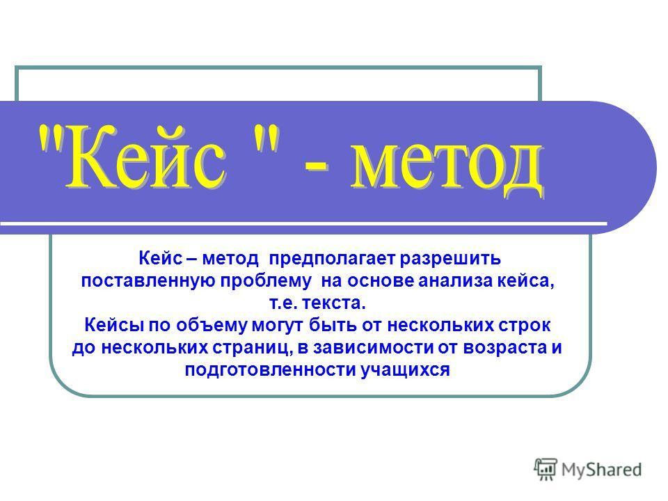 Кейс – метод предполагает разрешить поставленную проблему на основе анализа кейса, т.е. текста. Кейсы по объему могут быть от нескольких строк до нескольких страниц, в зависимости от возраста и подготовленности учащихся