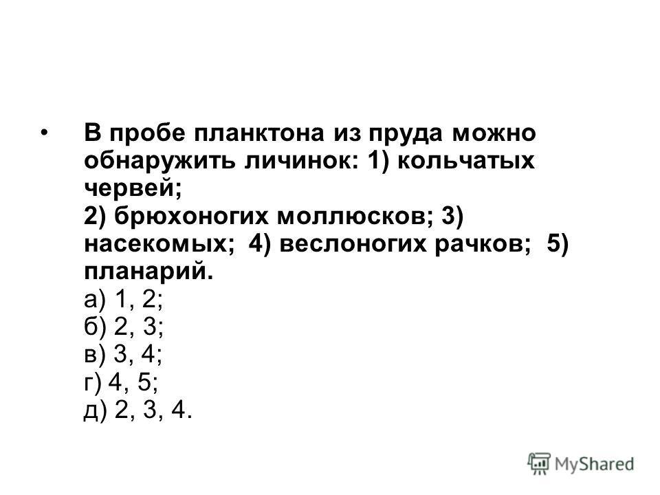 В пробе планктона из пруда можно обнаружить личинок: 1) кольчатых червей; 2) брюхоногих моллюсков; 3) насекомых; 4) веслоногих рачков; 5) планарий. а) 1, 2; б) 2, 3; в) 3, 4; г) 4, 5; д) 2, 3, 4.