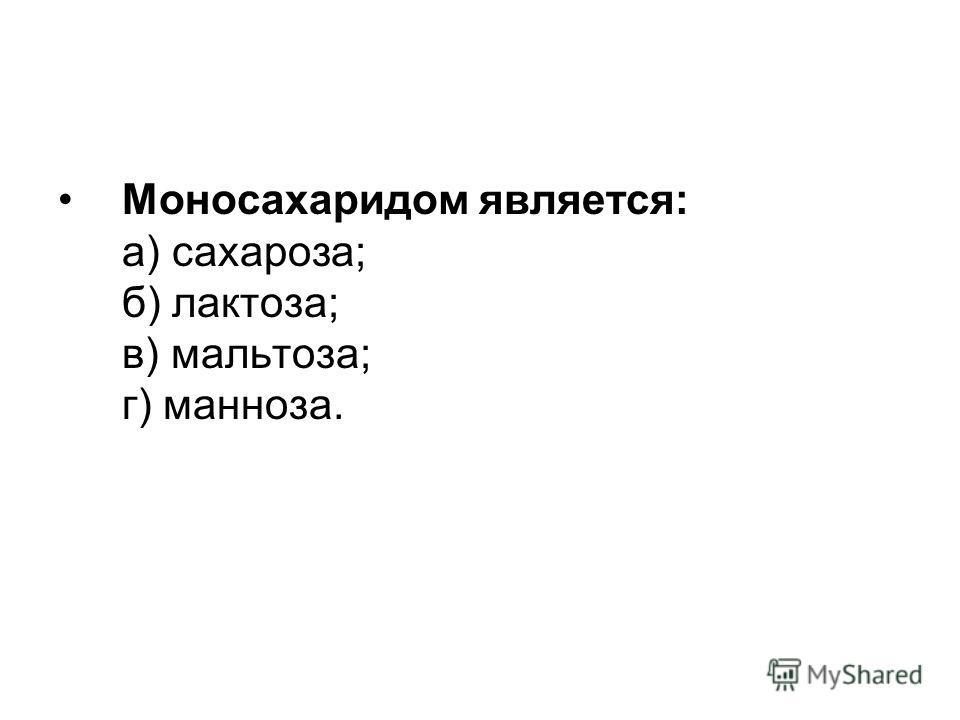 Моносахаридом является: а) сахароза; б) лактоза; в) мальтоза; г) манноза.