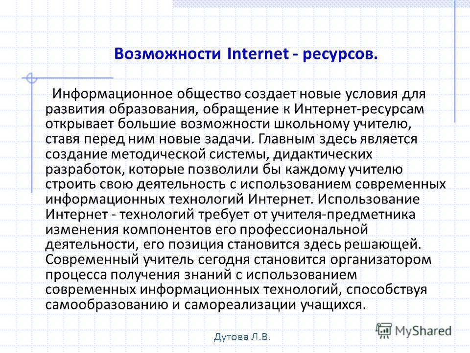 Возможности Internet - ресурсов. Информационное общество создает новые условия для развития образования, обращение к Интернет-ресурсам открывает большие возможности школьному учителю, ставя перед ним новые задачи. Главным здесь является создание мето