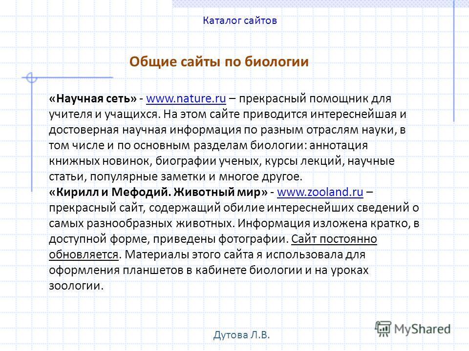 Общие сайты по биологии «Научная сеть» - www.nature.ru – прекрасный помощник для учителя и учащихся. На этом сайте приводится интереснейшая и достоверная научная информация по разным отраслям науки, в том числе и по основным разделам биологии: аннота