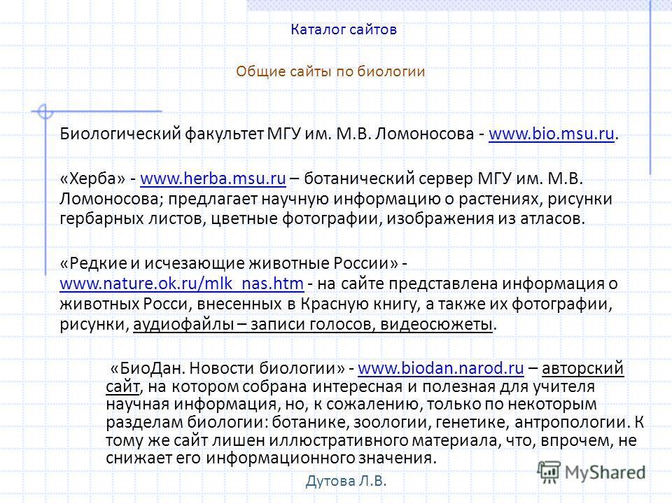 «БиоДан. Новости биологии» - www.biodan.narod.ru – авторский сайт, на котором собрана интересная и полезная для учителя научная информация, но, к сожалению, только по некоторым разделам биологии: ботанике, зоологии, генетике, антропологии. К тому же