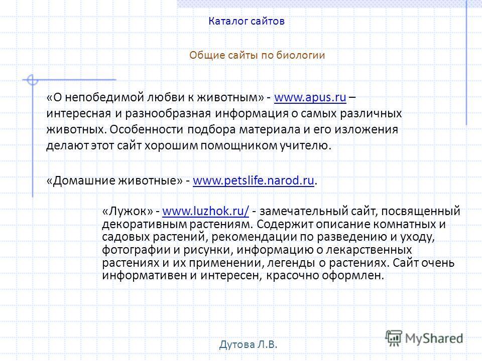 «Лужок» - www.luzhok.ru/ - замечательный сайт, посвященный декоративным растениям. Содержит описание комнатных и садовых растений, рекомендации по разведению и уходу, фотографии и рисунки, информацию о лекарственных растениях и их применении, легенды