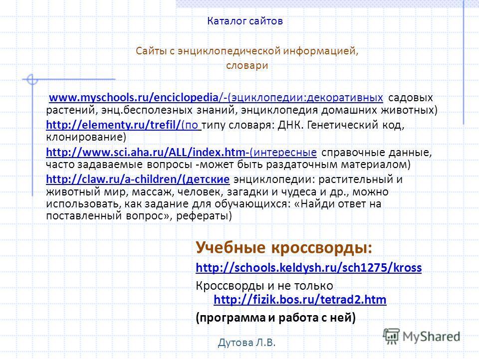 Учебные кроссворды: http://schools.keldysh.ru/sch1275/kross Кроссворды и не только http://fizik.bos.ru/tetrad2.htm http://fizik.bos.ru/tetrad2.htm (программа и работа с ней) www.myschools.ru/enciclopedia/-(эциклопедии:декоративных садовых растений, э