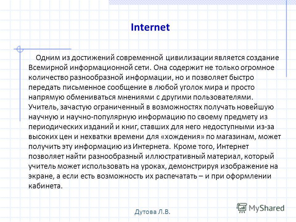 Internet Одним из достижений современной цивилизации является создание Всемирной информационной сети. Она содержит не только огромное количество разнообразной информации, но и позволяет быстро передать письменное сообщение в любой уголок мира и прост