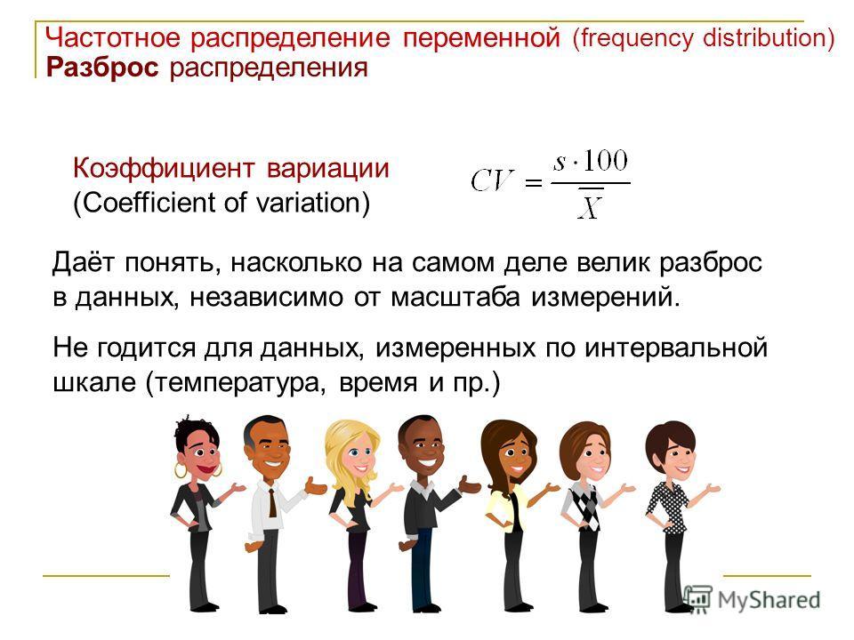 Коэффициент вариации (Coefficient of variation) Частотное распределение переменной (frequency distribution) Разброс распределения Даёт понять, насколько на самом деле велик разброс в данных, независимо от масштаба измерений. Не годится для данных, из