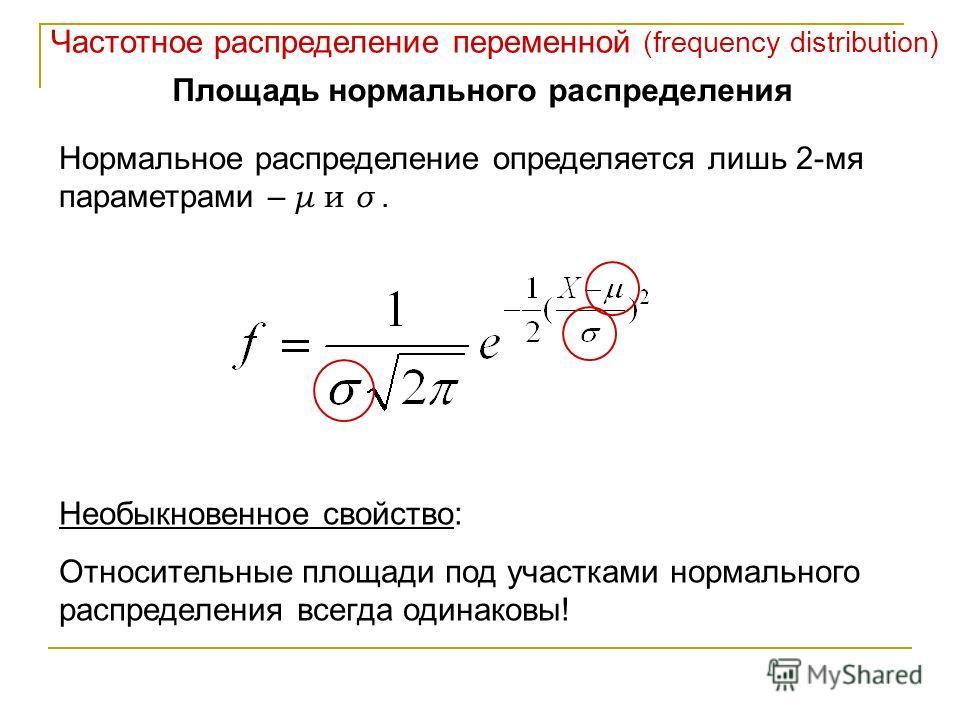 Частотное распределение переменной (frequency distribution) Площадь нормального распределения Нормальное распределение определяется лишь 2-мя параметрами – μ и σ. Необыкновенное свойство: Относительные площади под участками нормального распределения