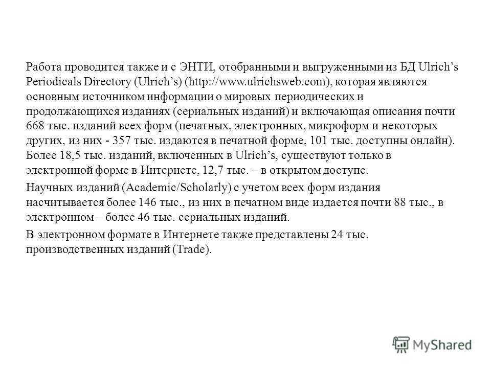 Работа проводится также и с ЭНТИ, отобранными и выгруженными из БД Ulrichs Periodicals Directory (Ulrichs) (http://www.ulrichsweb.com), которая являются основным источником информации о мировых периодических и продолжающихся изданиях (сериальных изда