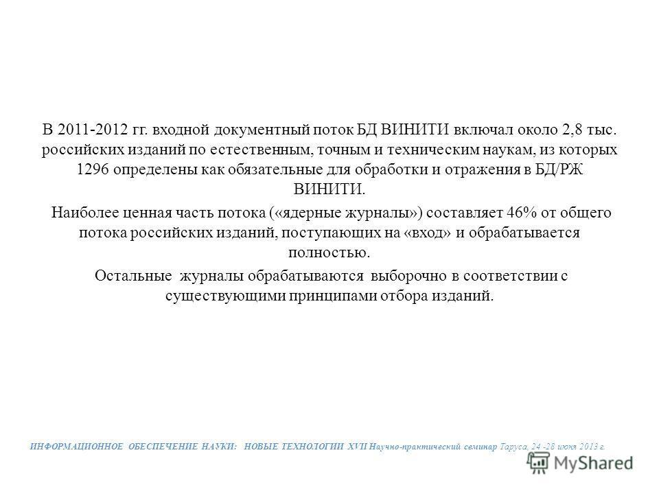 В 2011-2012 гг. входной документный поток БД ВИНИТИ включал около 2,8 тыс. российских изданий по естественным, точным и техническим наукам, из которых 1296 определены как обязательные для обработки и отражения в БД/РЖ ВИНИТИ. Наиболее ценная часть по