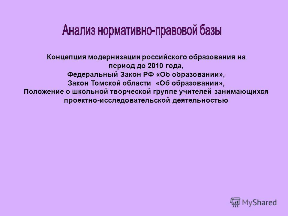 Концепция модернизации российского образования на период до 2010 года, Федеральный Закон РФ «Об образовании», Закон Томской области «Об образовании», Положение о школьной творческой группе учителей занимающихся проектно-исследовательской деятельность