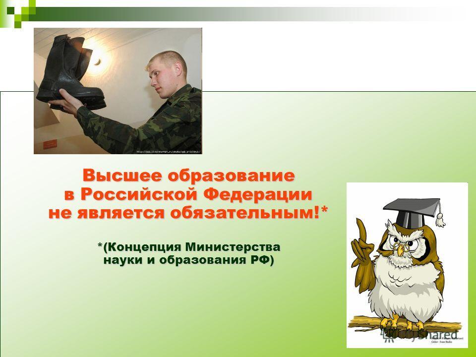 Высшее образование в Российской Федерации не является обязательным!* *(Концепция Министерства науки и образования РФ)