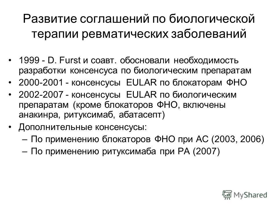 Развитие соглашений по биологической терапии ревматических заболеваний 1999 - D. Furst и соавт. обосновали необходимость разработки консенсуса по биологическим препаратам 2000-2001 - консенсусы EULAR по блокаторам ФНО 2002-2007 - консенсусы EULAR по