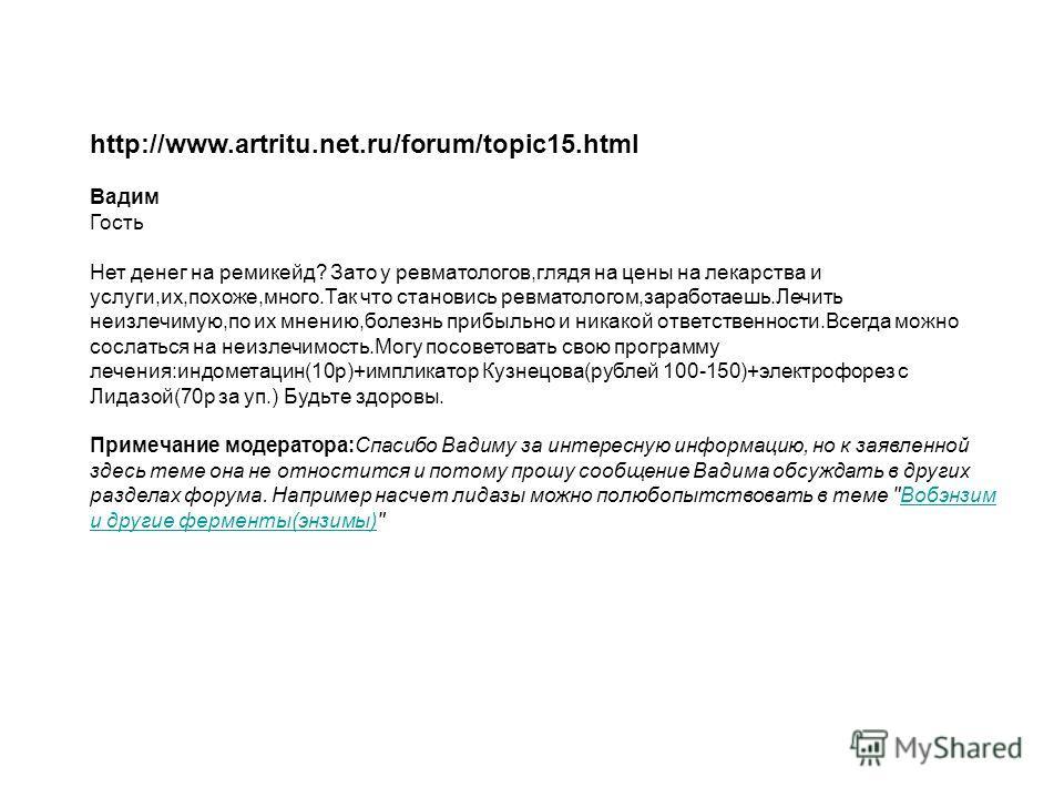 http://www.artritu.net.ru/forum/topic15.html Вaдим Гость Нет денег на ремикейд? Зато у ревматологов,глядя на цены на лекарства и услуги,их,похоже,много.Так что становись ревматологом,заработаешь.Лечить неизлечимую,по их мнению,болезнь прибыльно и ник