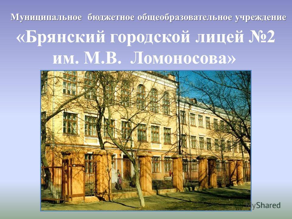 «Брянский городской лицей 2 им. М.В. Ломоносова» Муниципальное бюджетное общеобразовательное учреждение