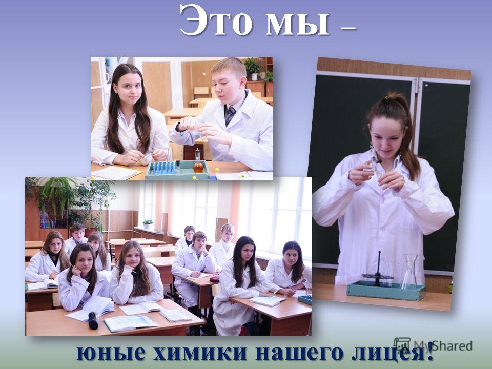 Это мы – Это мы – юные химики нашего лицея! юные химики нашего лицея!