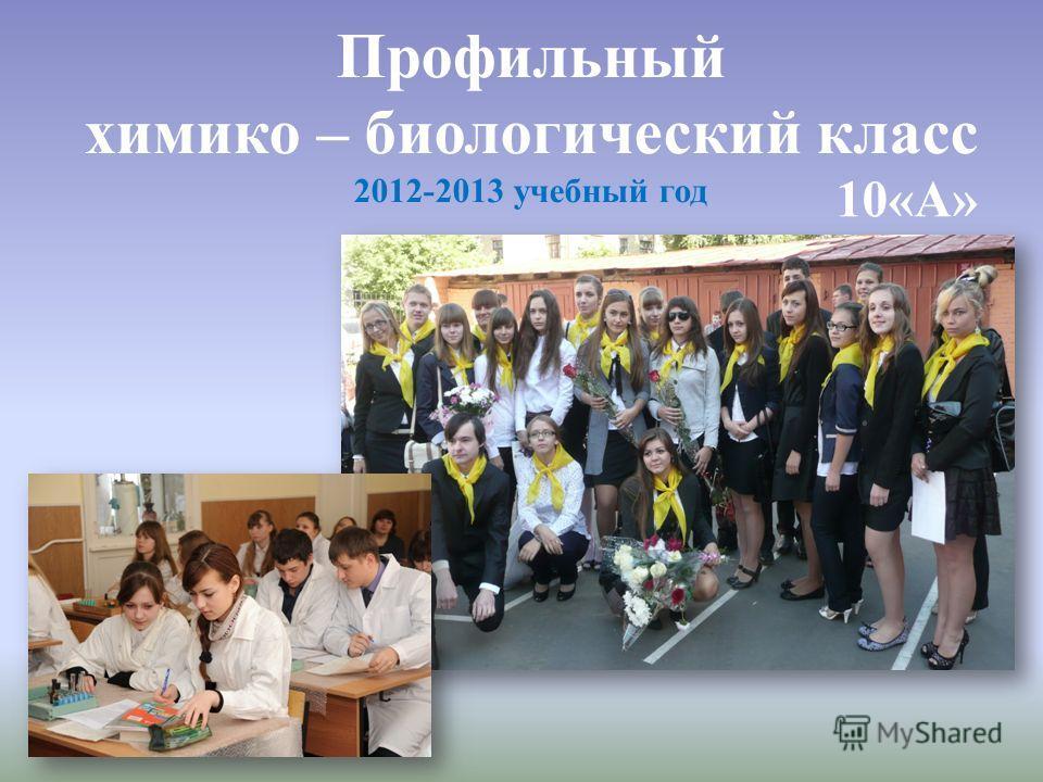 Профильный химико – биологический класс 2012-2013 учебный год 10«А»